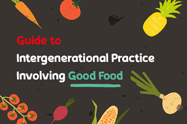 A Guide to Intergenerational Practice Involving Good Food